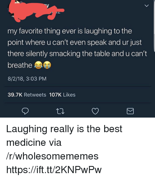 Best, Medicine, and Table: my favorite thing ever is laughing to the  point where u can't even speak and ur just  there silently smacking the table and u can't  breathe  8/2/18, 3:03 PM  39.7K Retweets 107K Likes Laughing really is the best medicine via /r/wholesomememes https://ift.tt/2KNPwPw