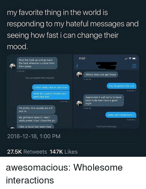 Mood, Pussy, and Rude: my favorite thing in the world is  responding to my hateful messages and  seeing how fast i can change their  mood  11:57  Shut the fuck up and go back  the fuck wherever u came from  then pussy  1146 PM  Where does one get those  You accepted the request  1164 PM  any drugstore like cvs  u look really nice in your icon  154 PM  what do u use to whiten your  teeth like that  Appreciate it well sorry to have  been rude man have a good  1161 PM  night  I'm pretty nice usually jus a li  sick rn  11:66 PM  My girlfriend does it I don't  really prefer it but I liked the pic  156 PM  like ur facial hair wish I had  1 unread messago  2018-12-18, 1:00 PM  27.5K Retweets 147K Likes awesomacious:  Wholesome interactions