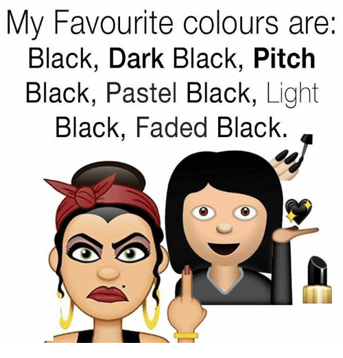 Memes, Faded, and 🤖: My Favourite colours are:  Black, Dark Black, Pitch  Black, Pastel Black, Light  Black, Faded Black