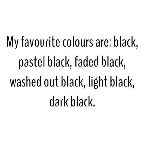 Memes, Faded, and 🤖: My favourite colours are: black,  pastel black, faded black,  washed out black, light black,  dark black