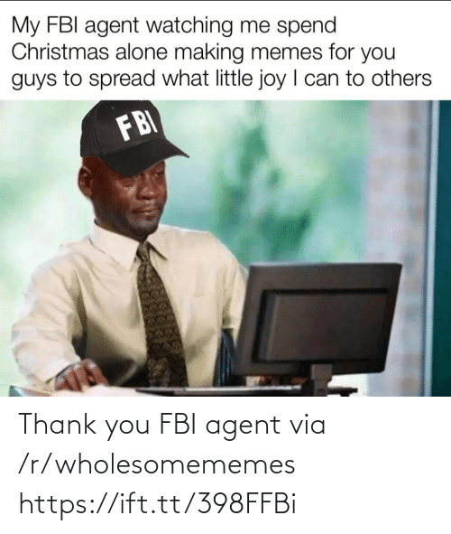 R Wholesomememes: My FBI agent watching me spend  Christmas alone making memes for you  guys to spread what little joy I can to others  FBI Thank you FBI agent via /r/wholesomememes https://ift.tt/398FFBi