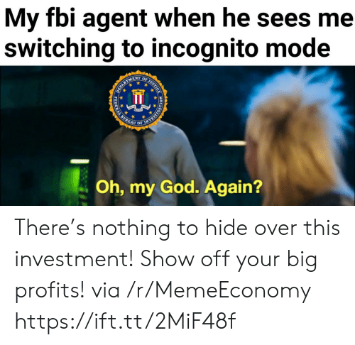 Incognito Mode: My fbi agent when he sees me  switching to incognito mode  OF JUSTICE  ENT  EPARTS  Oh, my God. Again?  HODYORSAAN  PEDERAL There's nothing to hide over this investment! Show off your big profits! via /r/MemeEconomy https://ift.tt/2MiF48f