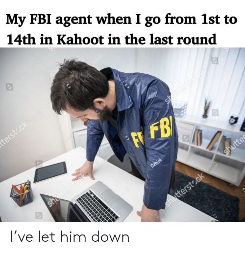 kahoot: My FBI agent when I go from 1st to  14th in Kahoot in the last round  Dzelat  terstsck  Dzela  Shutterstdck  FFB  shutterstock  Dzelat  shutte  shutterstock  988899 I've let him down