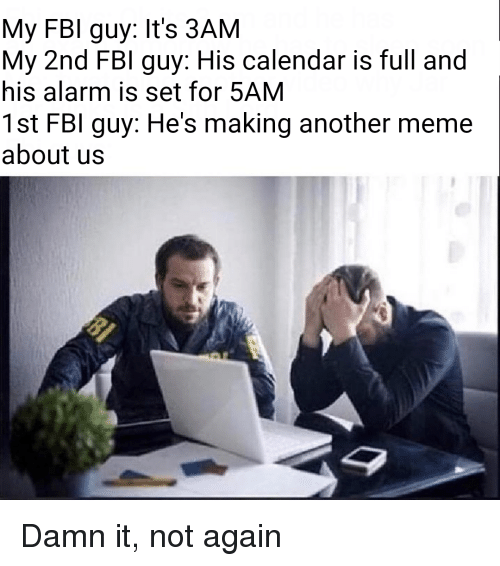 Fbi, Meme, and Alarm: My FBI guy: It's 3AM  My 2nd FBI guy: His calendar is full and  his alarm is set for 5AM  1st FBI guy: He's making another meme  about us Damn it, not again