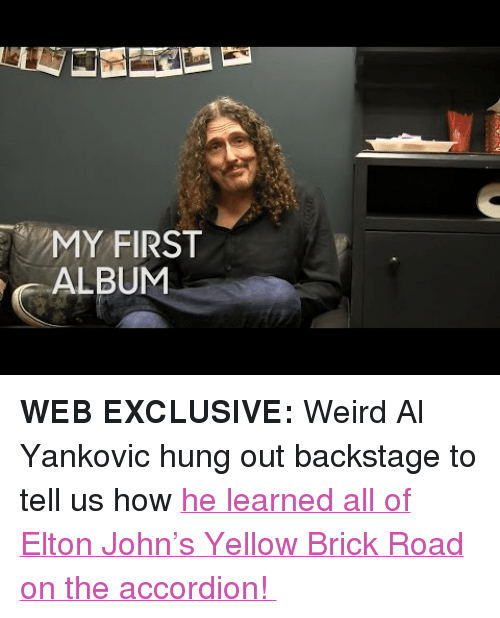 "Target, Weird, and youtube.com: MY FIRST  ALBUM <p><b>WEB EXCLUSIVE: </b>Weird Al Yankovic hung out backstage to tell us how <a href=""https://www.youtube.com/watch?v=l4dJ5P22C5k"" target=""_blank"">he learned all of Elton John's Yellow Brick Road on the accordion! </a></p>"