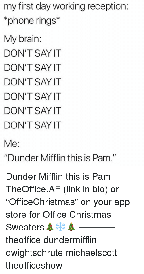 """Af, Christmas, and Memes: my first day working reception  phone rings*  My brain  DON'T SAY IT  DON'T SAY IT  DON'T SAY IT  DON'T SAY IT  DON'T SAY IT  DON'T SAY IT  """"Dunder Mifflin this is Pam."""" Dunder Mifflin this is Pam TheOffice.AF (link in bio) or """"OfficeChristmas"""" on your app store for Office Christmas Sweaters🎄❄️🎄 ———— theoffice dundermifflin dwightschrute michaelscott theofficeshow"""