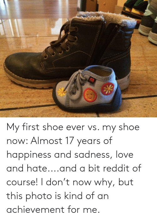 17 years: My first shoe ever vs. my shoe now: Almost 17 years of happiness and sadness, love and hate....and a bit reddit of course! I don't now why, but this photo is kind of an achievement for me.