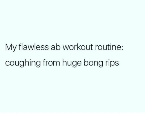 Bong: My flawless ab workout routine:  coughing from huge bong rips