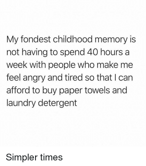 Laundry, Girl Memes, and Angry: My fondest childhood memory is  not having to spend 40 hours a  week with people who make me  feel angry and tired so that I can  afford to buy paper towels and  laundry detergent Simpler times