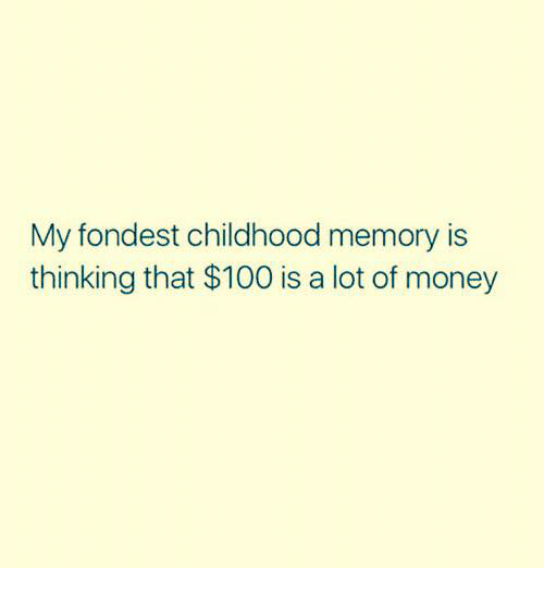 Anaconda, Dank, and Money: My fondest childhood memory is  thinking that $100 is a lot of money