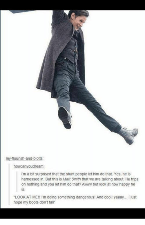 Yaaay: my-fourish-and blotts  howcanyoudream  I'm a bit surprised that the stunt people let him do that. Yes, he is  harnessed in. But this is Matt Smith that we are talking about. He trips  on nothing and you let him do that? Awww but look at how happy he  is.  LOOKAT ME!! I'm doing something dangerous! And cooll yaaay... I just  hope my boots don't falr