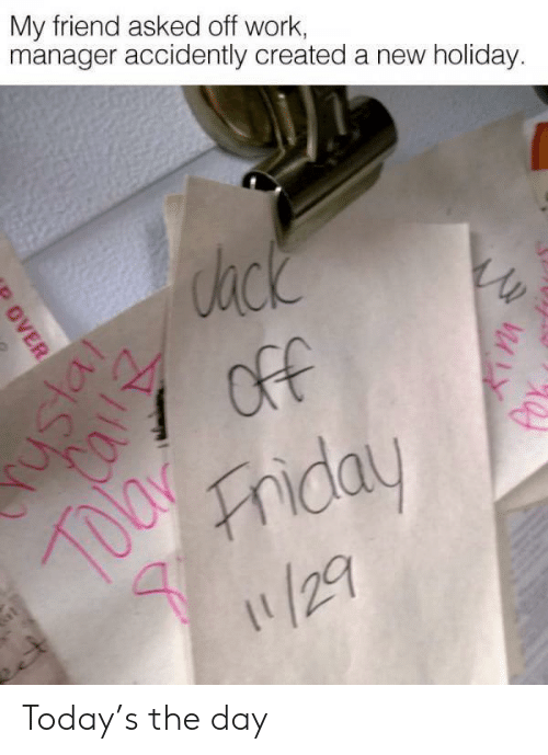 Friday, Work, and Today: My friend asked off work,  manager accidently created a new holiday.  ack  7 OfF  Friday  /29  OVER Today's the day