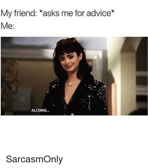 "Advice, Funny, and Memes: My friend: ""asks me for advice*  Me:  ALCOHOL. SarcasmOnly"