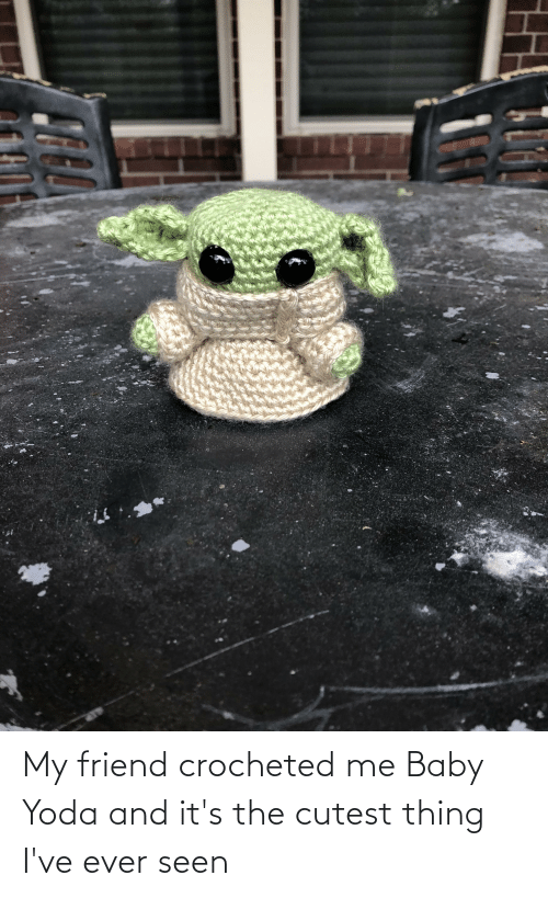 Me Baby: My friend crocheted me Baby Yoda and it's the cutest thing I've ever seen