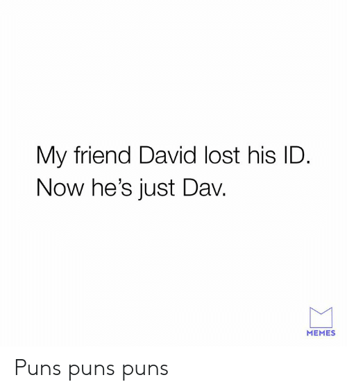 Dank, Memes, and Puns: My friend David lost his ID  Now he's just Dav.  MEMES Puns puns puns
