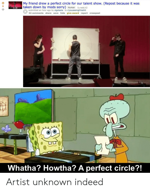 sal: My friend drew a perfect circle for our talent show. (Repost because it was  taken down by mods sorry) Human (v.redd.it)  0:36  submitted an hour ago by zigstasta to r/youseeingthisshit  54 comments share save hide give award report crosspost  Whatha? Howtha? A perfect circle?!  SAL Artist unknown indeed