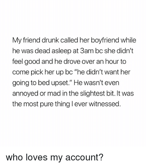 """Drunk, Good, and Girl Memes: My friend drunk called her boyfriend while  he was dead asleep at 3am bc she didn't  feel good and he drove over an hour to  come pick her up bc """"he didn't want her  going to bed upset."""" He wasn't even  annoyed or mad in the slightest bit. It was  the most pure thing l ever witnessed who loves my account?"""