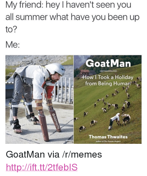 "Memes, Summer, and Http: My friend: hey I haven't seen you  all summer what have you been up  to  GoatMan  How I Took a Holiday  from Being Human  Thomas Thwaites  author of The Tooster Profect <p>GoatMan via /r/memes <a href=""http://ift.tt/2tfebIS"">http://ift.tt/2tfebIS</a></p>"