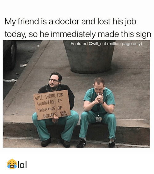 Doctor, Memes, and Lost: My friend is a doctor and lost his job  today, so he immediately made this sign  Featured @will ent (million page only)  WILL WORK RR  HUNDREDS OF  THOUSANDS OF 😂lol