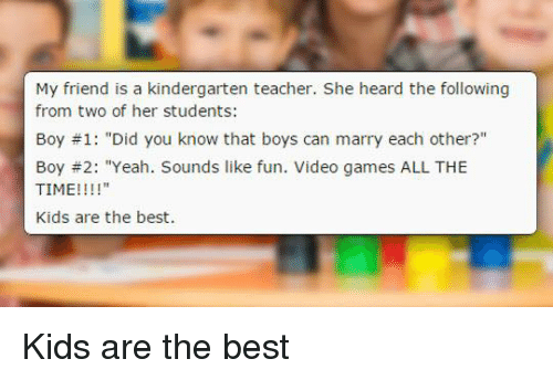 "Dank, Friends, and Videos: My friend is a kindergarten teacher. She heard the following  from two of her students:  Boy 1: ""Did you know that boys can marry each other?""  Boy 2: ""Yeah. Sounds like fun. Video games ALL THE  TIME!!!!  Kids are the best. Kids are the best"