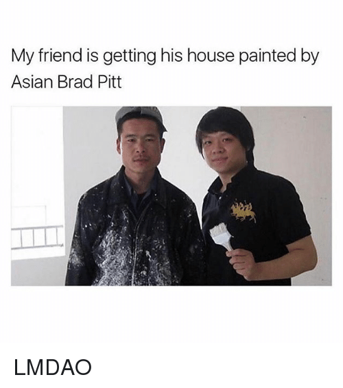 Asian, Brad Pitt, and Ironic: My friend is getting his house painted by  Asian Brad Pitt LMDAO
