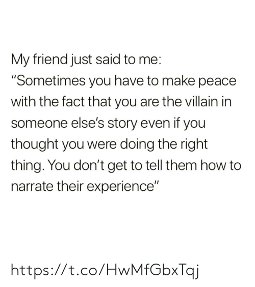 "Memes, How To, and Experience: My friend just said to me:  ""Sometimes you have to make peace  with the fact that you are the villain in  someone else's story even if you  thought you were doing the right  thing. You don't get to tell them how to  narrate their experience"" https://t.co/HwMfGbxTqj"