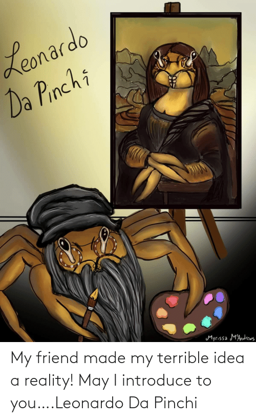 Reality: My friend made my terrible idea a reality! May I introduce to you….Leonardo Da Pinchi