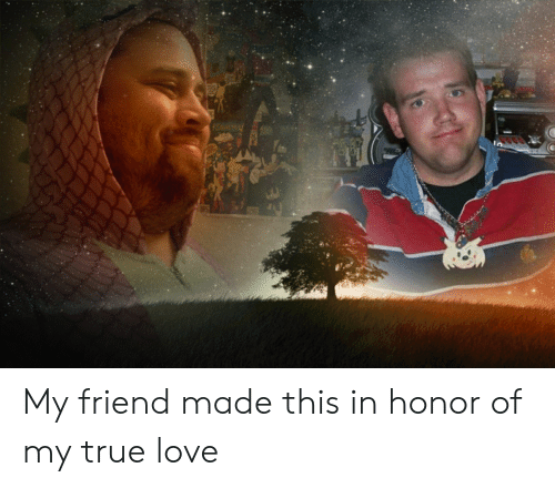 Love, True, and Friend: My friend made this in honor of my true love