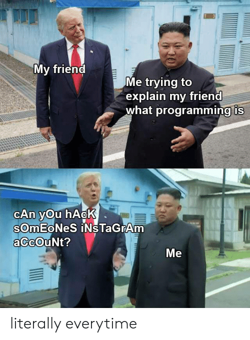 Instagram, Programming, and Hack: My friend  Me trying to  explain my friend  what programming is  CAn yOu hAcK  SOMEONES iNsTaGrAm  aCcOuNt?  Ме  Ш literally everytime