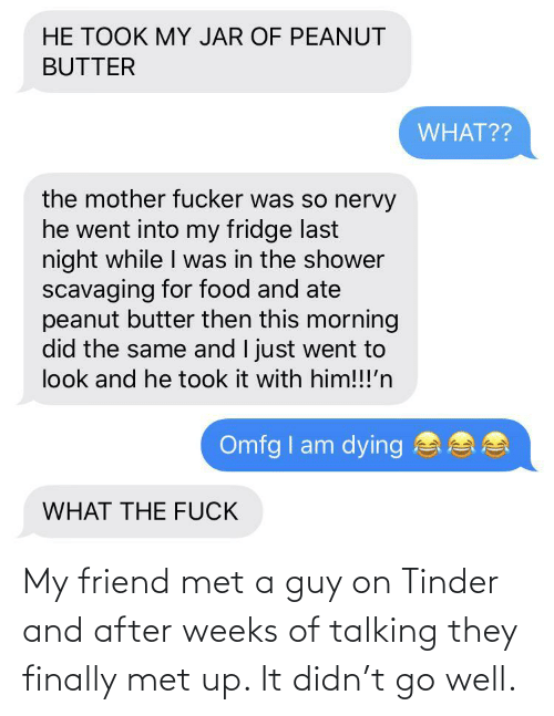 talking: My friend met a guy on Tinder and after weeks of talking they finally met up. It didn't go well.