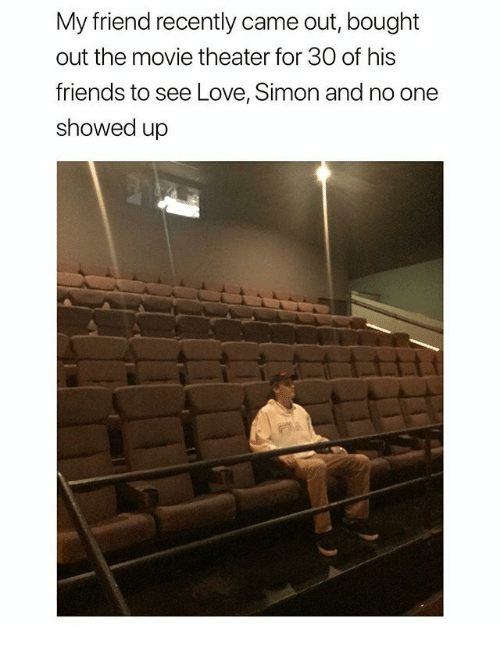 Friends, Love, and Memes: My friend recently came out, bought  out the movie theater for 30O of his  friends to see Love, Simon and no one  showed up