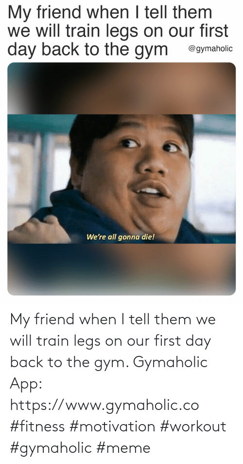 Train: My friend when I tell them we will train legs on our first day back to the gym.  Gymaholic App: https://www.gymaholic.co  #fitness #motivation #workout #gymaholic #meme