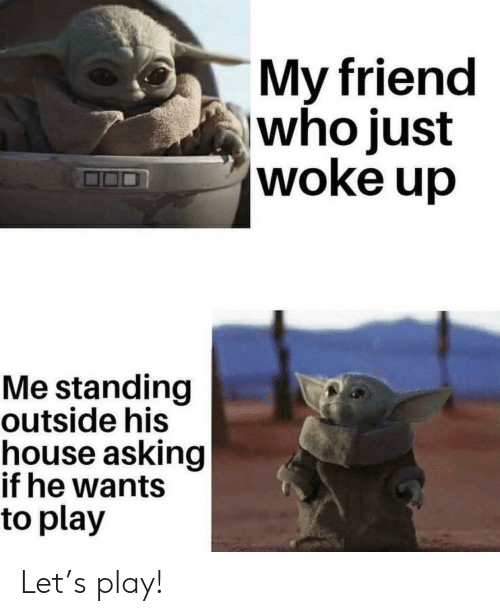 House, Asking, and Who: My friend  who just  woke up  Me standing  outside his  house asking  if he wants  to play Let's play!