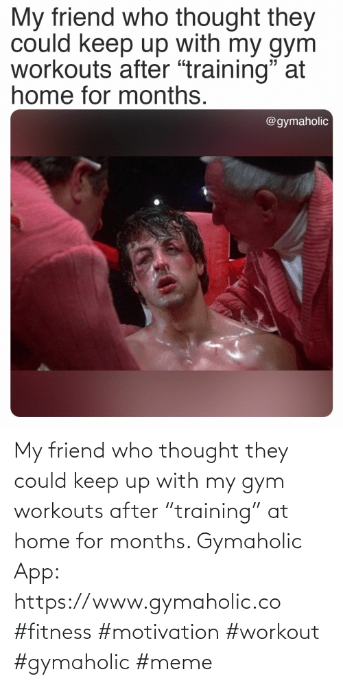 "Thought: My friend who thought they could keep up with my gym workouts after ""training"" at home for months.  Gymaholic App: https://www.gymaholic.co  #fitness #motivation #workout #gymaholic #meme"