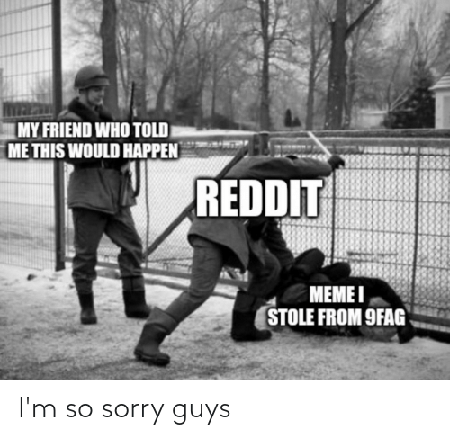 MY FRIEND WHO TOLD METHIS WOULD HAPPEN REDDIT MEMEI STOLE FROM 9FAG