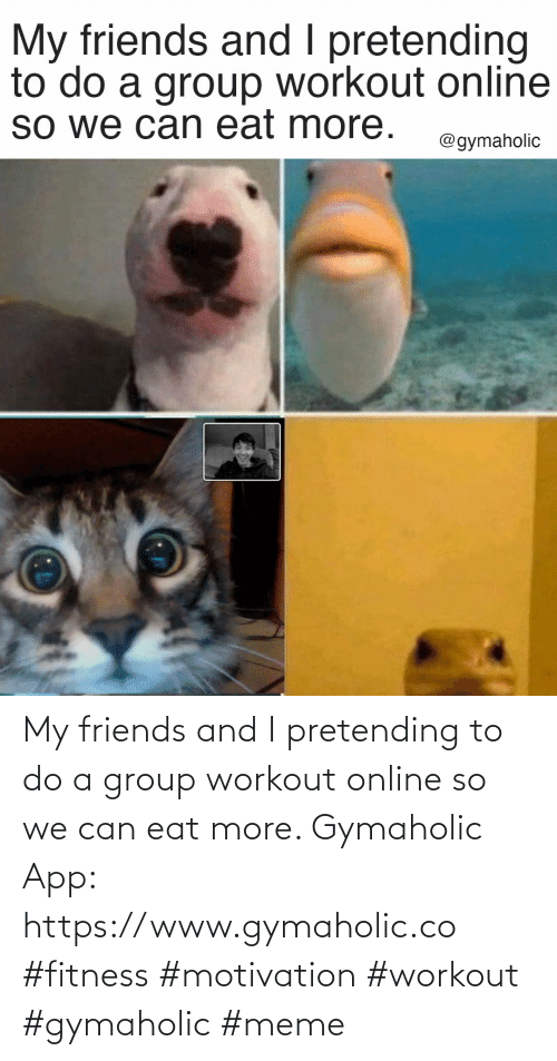 group: My friends and I pretending to do a group workout online so we can eat more.  Gymaholic App: https://www.gymaholic.co  #fitness #motivation #workout #gymaholic #meme