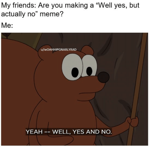 """Friends, Meme, and Yeah: My friends: Are you making a """"Well yes, but  actually no"""" meme?  Me:  u/wOAHHIPGNARLYRAD  YEAH -- WELL, YES AND NO."""