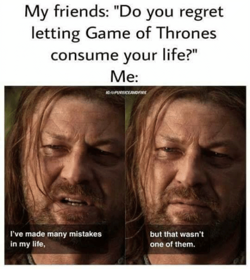 """Friends, Game of Thrones, and Life: My friends: """"Do you regret  letting Game of Thrones  consume your life?  Me:  MG, PUREICEAMDFIRE  but that wasn't  I've made many mistakes  in my life,  one of them."""
