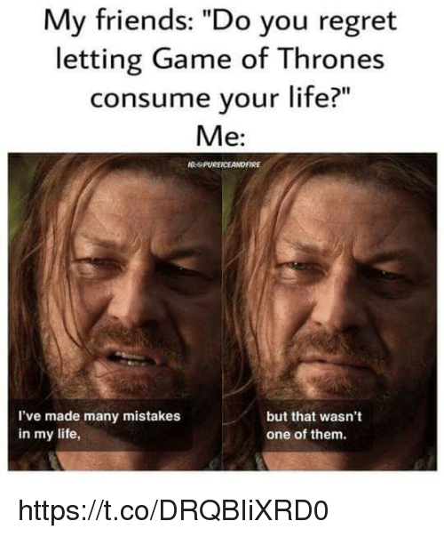 """Friends, Game of Thrones, and Life: My friends: """"Do you regret  letting Game of Thrones  consume your life?  Me:  PUREICEANDFIRE  but that wasn't  I've made many mistakes  in my life,  one of them. https://t.co/DRQBIiXRD0"""