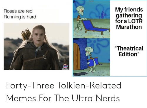 """Friends, Meme, and Memes: My friends  gathering  for a LOTR  Marathon  Roses are red  Running is hard  """"Theatrical  Edition""""  MeMe+ Forty-Three Tolkien-Related Memes For The Ultra Nerds"""
