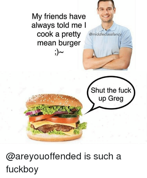 A Fuckboy: My friends have  always told me l  cook a pretty ridlecsfen  mean burger  Shut the fuck  up Greg @areyouoffended is such a fuckboy