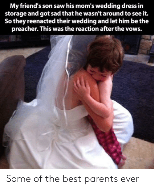 Friends, Moms, and Parents: My friend's son saw his mom's wedding dress in  storage and got sad that he wasn't around to see it.  So they reenacted their wedding and let him be the  preacher. This was the reaction after the vows. Some of the best parents ever