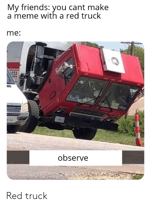 Make A Meme: My friends: you cant make  a meme with a red truck  me:  observe Red truck