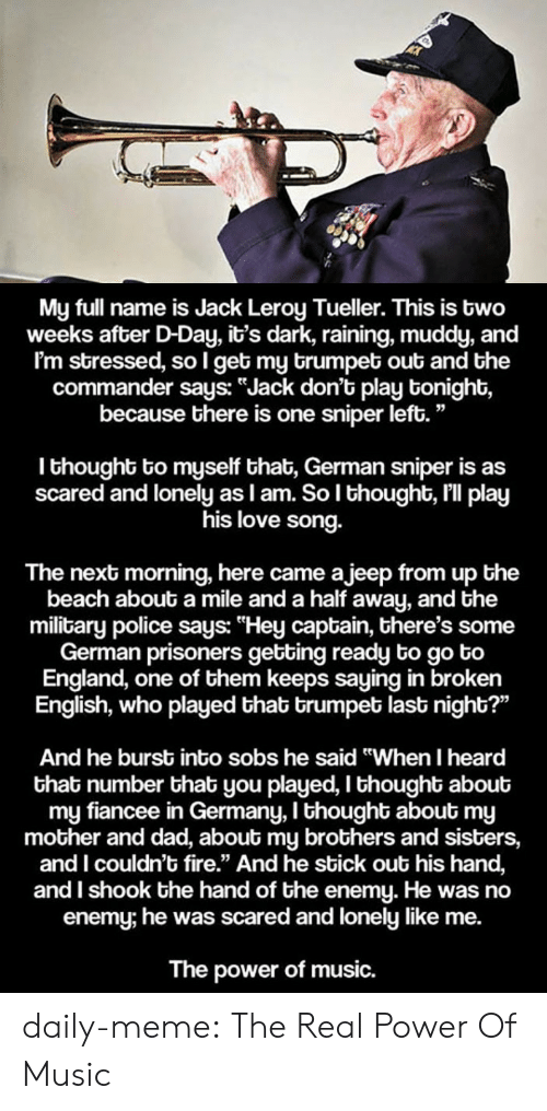 """Dad, England, and Fire: My full name is Jack Leroy Tueller. This is two  weeks after D-Day, it's dark, raining, muddy, and  I'm stressed, so l get my brumpet out and the  commander says: """"Jack don't play tonight,  because there is one sniper left.""""  I thought to myself that, German sniper is as  scared and lonely as I am. So l thought, I'll play  his love song.  The next morning, here came ajeep from up the  beach about a mile and a half away, and the  military police says: """"Hey captain, there's some  German prisoners getting ready to go to  England, one of them keeps saying in broken  English, who played thab trumpet last night?""""  And he burst into sobs he said """"When I heard  that number that you played, I thought about  my fiancee in Germany, I thought about my  mother and dad, about my brothers and sisters,  and I couldn't fire."""" And he sbick out his hand,  and I shook the hand of the enemy. He was no  enemy; he was scared and lonely like me.  The power of music. daily-meme:  The Real Power Of Music"""