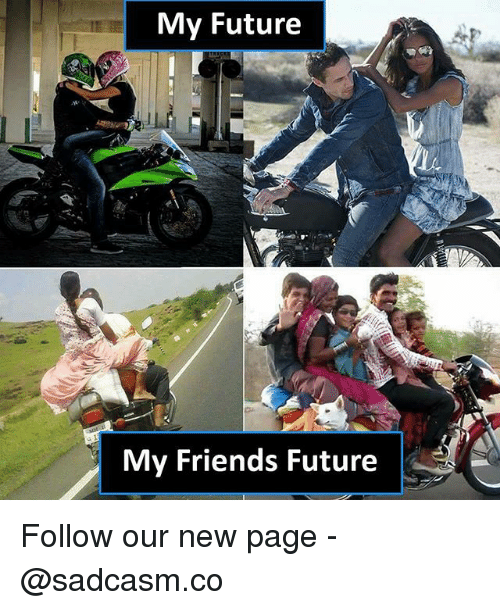 Friends, Future, and Memes: My Future  My Friends Future Follow our new page - @sadcasm.co