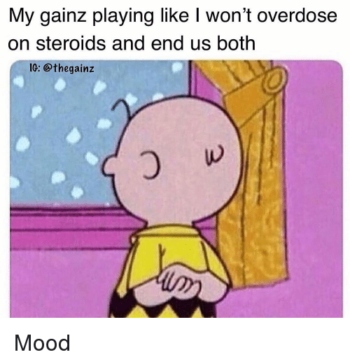 Memes, Mood, and 🤖: My gainz playing like I won't overdose  on steroids and end us both  IG: @thegainz Mood