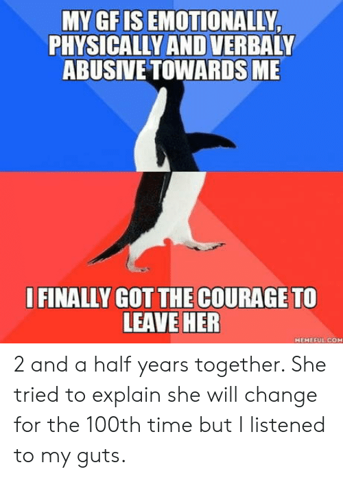 Time, Change, and Courage: MY GFIS EMOTIONALLY  PHYSICALLY AND VERBALY  ABUSIVE TOWARDS ME  I FINALLY GOT THE COURAGE TO  LEAVE HER  HEMEFUL CO 2 and a half years together. She tried to explain she will change for the 100th time but I listened to my guts.