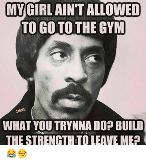 gym memes: MY GIRL AINT ALLOWED  TO GO TO THE GYM  MEMES  WHAT YOU TRYNNA DO? BUILD  THE STRENGTH TO LEAVE ME 😂😏