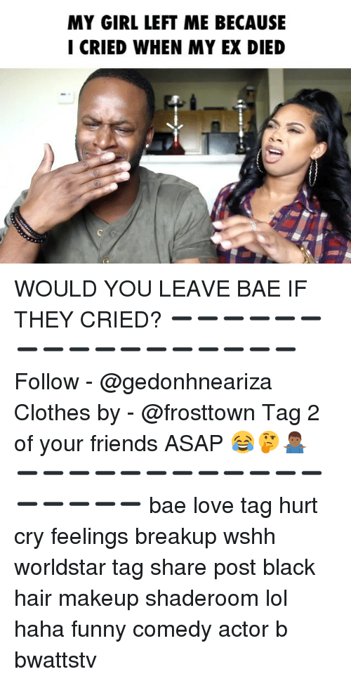 Girl Left: MY GIRL LEFT ME BECAUSE  I CRIED WHEN MY EX DIED WOULD YOU LEAVE BAE IF THEY CRIED? ➖➖➖➖➖➖➖➖➖➖➖➖➖➖➖➖➖ Follow - @gedonhneariza Clothes by - @frosttown Tag 2 of your friends ASAP 😂🤔🤷🏾♂️ ➖➖➖➖➖➖➖➖➖➖➖➖➖➖➖➖➖ bae love tag hurt cry feelings breakup wshh worldstar tag share post black hair makeup shaderoom lol haha funny comedy actor b bwattstv