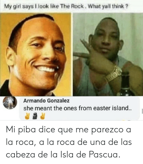 Easter, The Rock, and Dice: My girl says look like The Rock. What yall think ?  Armando Gonzalez  she meant the ones from easter island. Mi piba dice que me parezco a la roca, a la roca de una de las cabeza de la Isla de Pascua.